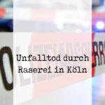 Erneut Unfalltote durch menschenverachtende Raserei in Köln